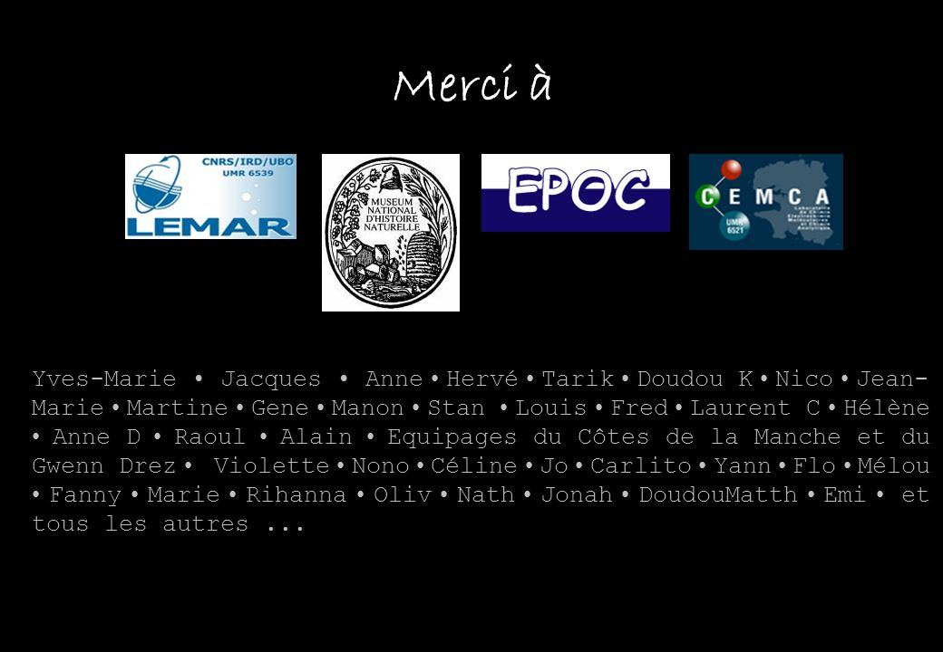 Merci à Yves-Marie Jacques Anne Hervé Tarik Doudou K Nico Jean- Marie Martine Gene Manon Stan Louis Fred Laurent C Hélène Anne D Raoul Alain Equipages