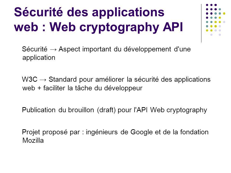 Sécurité des applications web : Web cryptography API Sécurité Aspect important du développement d une application W3C Standard pour améliorer la sécurité des applications web + faciliter la tâche du développeur Publication du brouillon (draft) pour l API Web cryptography Projet proposé par : ingénieurs de Google et de la fondation Mozilla