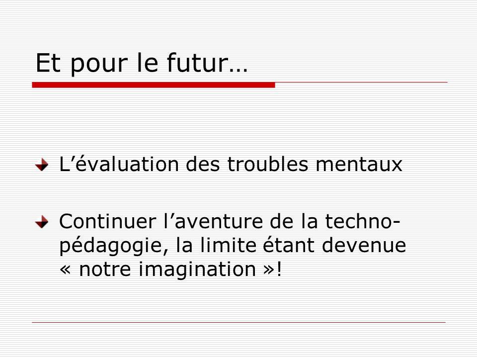 Et pour le futur… Lévaluation des troubles mentaux Continuer laventure de la techno- pédagogie, la limite étant devenue « notre imagination »!
