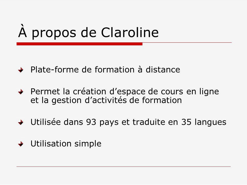 À propos de Claroline Plate-forme de formation à distance Permet la création despace de cours en ligne et la gestion dactivités de formation Utilisée dans 93 pays et traduite en 35 langues Utilisation simple