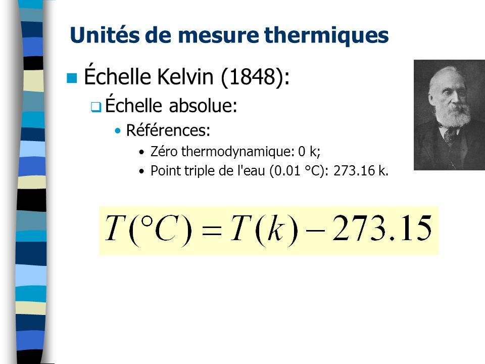 Unités de mesure thermiques Échelle Kelvin (1848): Échelle absolue: Références: Zéro thermodynamique: 0 k; Point triple de l eau (0.01 °C): 273.16 k.