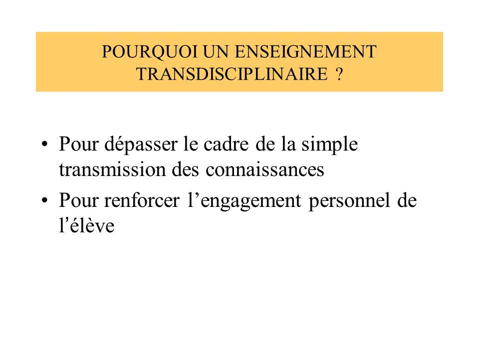 POURQUOI UN ENSEIGNEMENT TRANSDISCIPLINAIRE ? Pour dépasser le cadre de la simple transmission des connaissances Pour renforcer lengagement personnel