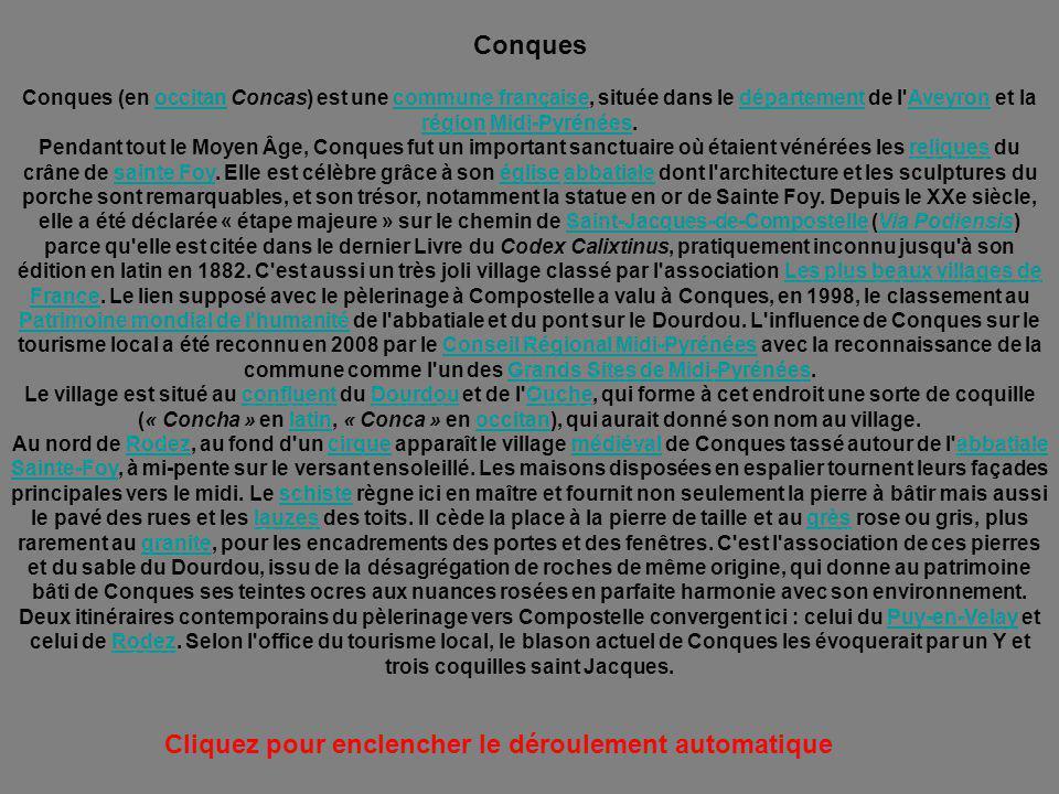 Conques Conques (en occitan Concas) est une commune française, située dans le département de l Aveyron et la région Midi-Pyrénées.occitancommune françaisedépartementAveyron régionMidi-Pyrénées Pendant tout le Moyen Âge, Conques fut un important sanctuaire où étaient vénérées les reliques du crâne de sainte Foy.