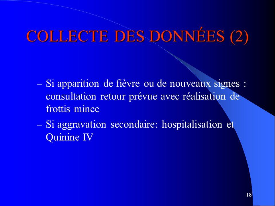 18 COLLECTE DES DONNÉES (2) – Si apparition de fièvre ou de nouveaux signes : consultation retour prévue avec réalisation de frottis mince – Si aggravation secondaire: hospitalisation et Quinine IV