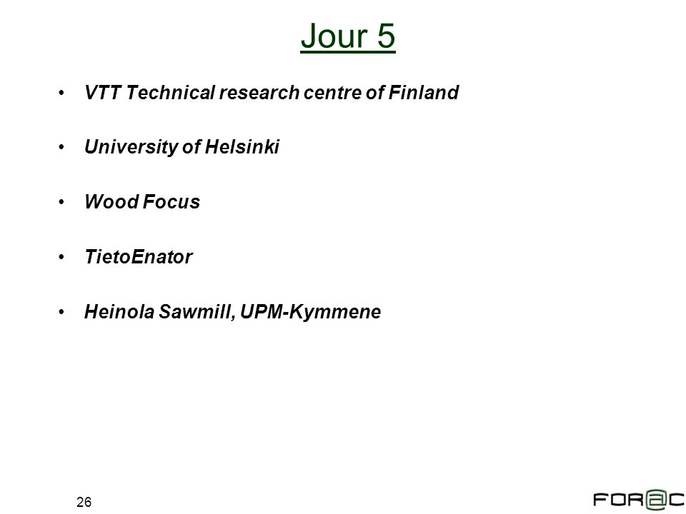 26 Jour 5 VTT Technical research centre of Finland University of Helsinki Wood Focus TietoEnator Heinola Sawmill, UPM-Kymmene
