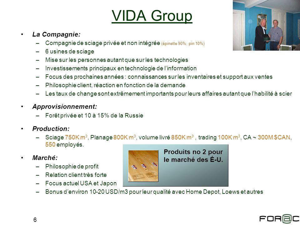 6 VIDA Group La Compagnie: –Compagnie de sciage privée et non intégrée (épinette 90%, pin 10%) –6 usines de sciage –Mise sur les personnes autant que