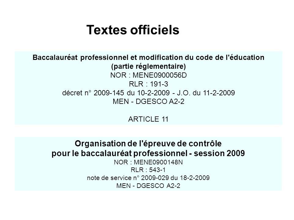 Textes officiels Organisation de l épreuve de contrôle pour le baccalauréat professionnel - session 2009 NOR : MENE0900148N RLR : 543-1 note de service n° 2009-029 du 18-2-2009 MEN - DGESCO A2-2 Baccalauréat professionnel et modification du code de l éducation (partie réglementaire) NOR : MENE0900056D RLR : 191-3 décret n° 2009-145 du 10-2-2009 - J.O.