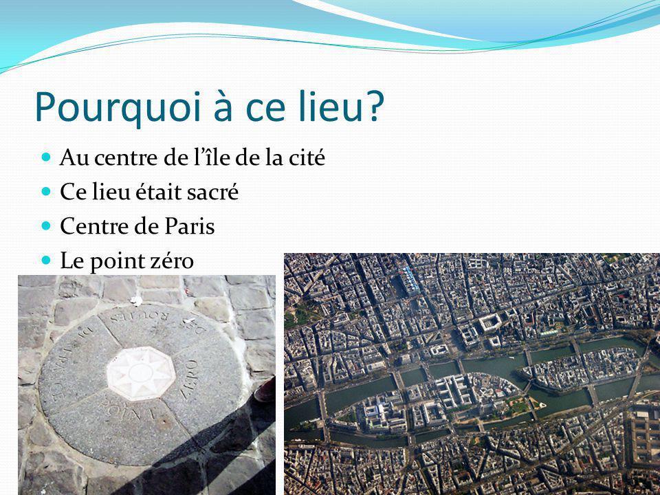 Pourquoi à ce lieu Au centre de lîle de la cité Ce lieu était sacré Centre de Paris Le point zéro