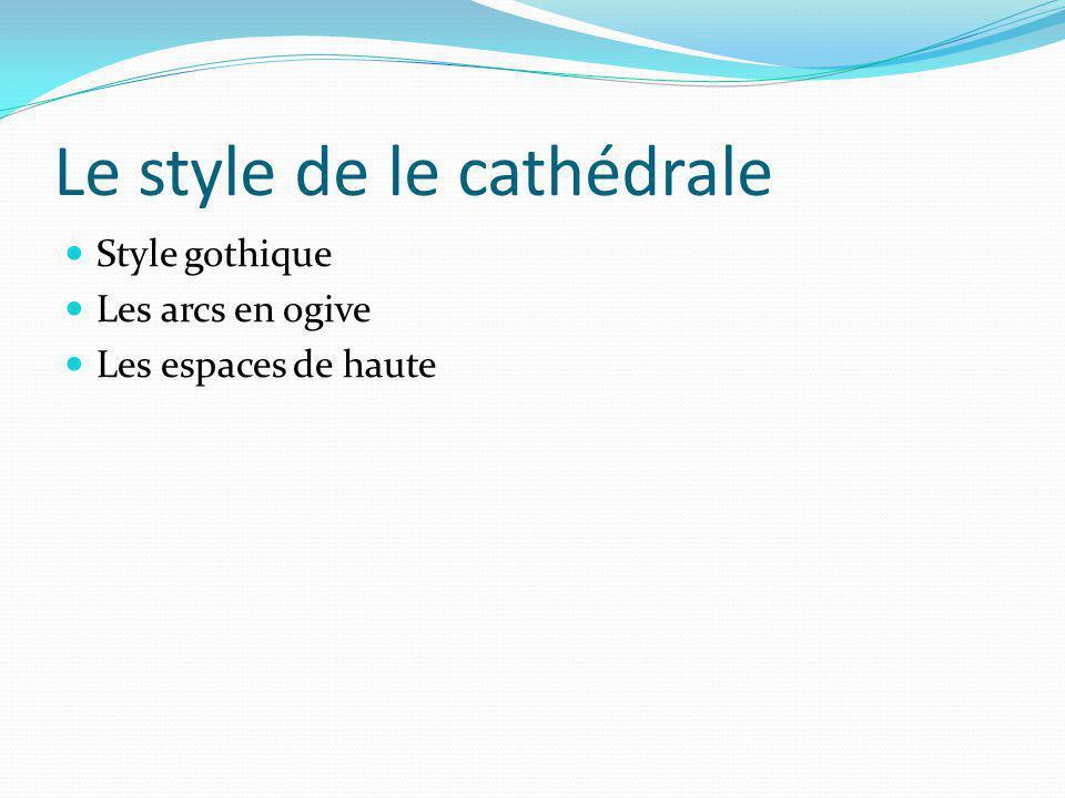 Le style de le cathédrale Style gothique Les arcs en ogive Les espaces de haute