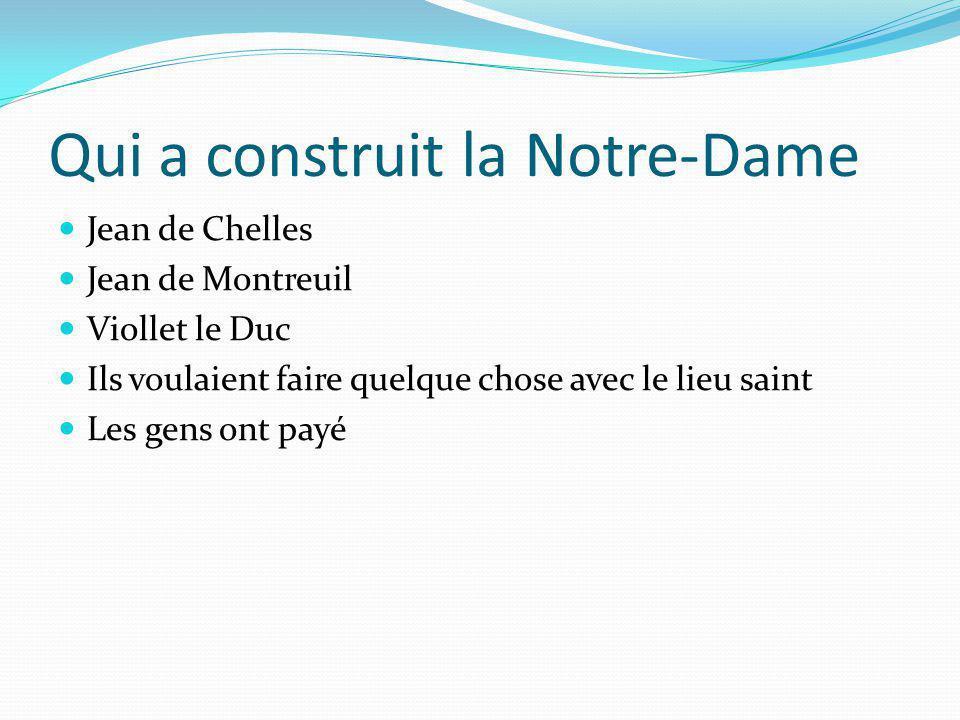 Qui a construit la Notre-Dame Jean de Chelles Jean de Montreuil Viollet le Duc Ils voulaient faire quelque chose avec le lieu saint Les gens ont payé