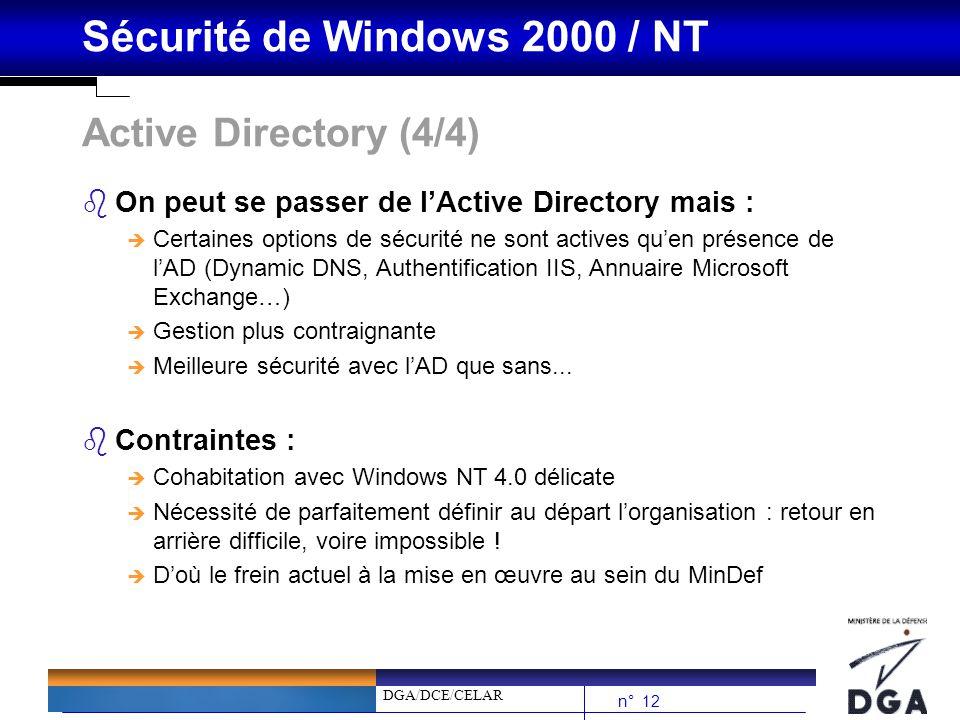 DGA/DCE/CELAR n° 12 Sécurité de Windows 2000 / NT Active Directory (4/4) bOn peut se passer de lActive Directory mais : è Certaines options de sécurit