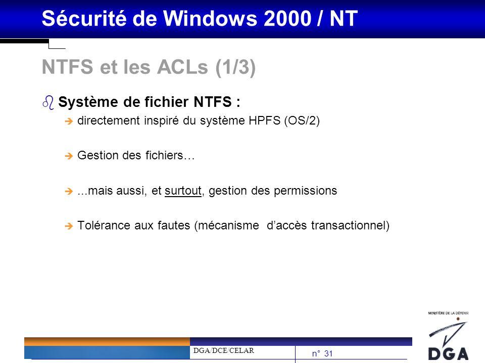 DGA/DCE/CELAR n° 31 Sécurité de Windows 2000 / NT NTFS et les ACLs (1/3) bSystème de fichier NTFS : è directement inspiré du système HPFS (OS/2) è Ges