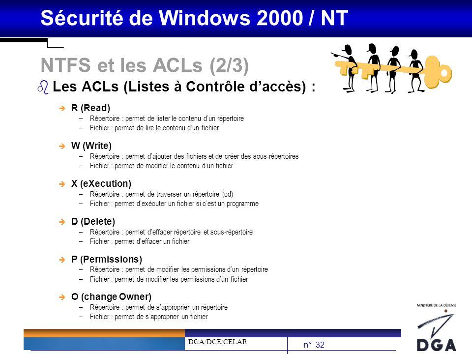 DGA/DCE/CELAR n° 32 Sécurité de Windows 2000 / NT NTFS et les ACLs (2/3) bLes ACLs (Listes à Contrôle daccès) : è R (Read) –Répertoire : permet de lis