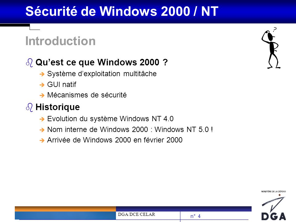 DGA/DCE/CELAR n° 25 Sécurité de Windows 2000 / NT Processus douverture de session W2000 (3/3) bLe principe de base reste identique (principe du Winlogon)… bMais la vérification des pièces dauthentification est implémentée au travers de Kerberos V5 bEn cas denvironnement mixte (clients W2K et serveurs WinNT), W2K supporte les anciens schémas dauthentification de NT 4.0