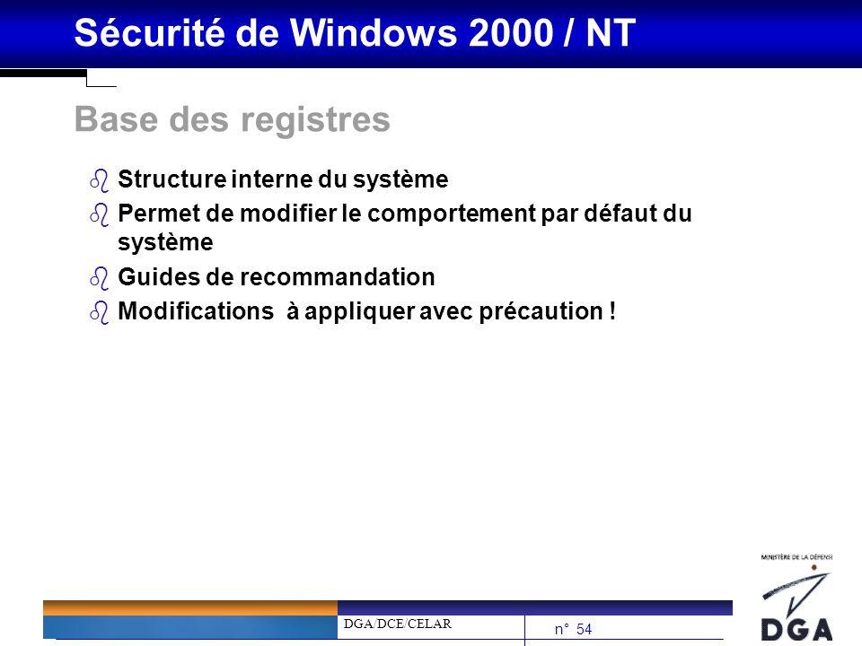 DGA/DCE/CELAR n° 54 Sécurité de Windows 2000 / NT Base des registres bStructure interne du système bPermet de modifier le comportement par défaut du s