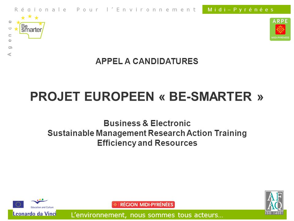 Lenvironnement, nous sommes tous acteurs… R é g i o n a l e P o u r l E n v i r o n n e m e n t A g e n c e M i d i – P y r é n é e s APPEL A CANDIDATURES PROJET EUROPEEN « BE-SMARTER » Business & Electronic Sustainable Management Research Action Training Efficiency and Resources