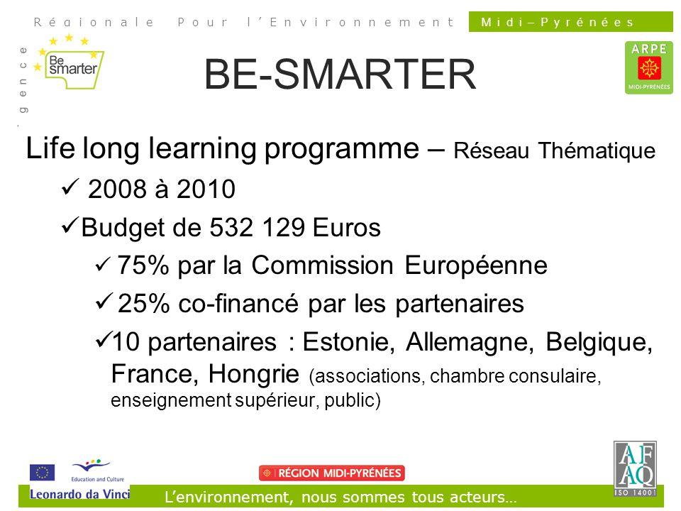 Lenvironnement, nous sommes tous acteurs… R é g i o n a l e P o u r l E n v i r o n n e m e n t A g e n c e M i d i – P y r é n é e s BE-SMARTER Life long learning programme – Réseau Thématique 2008 à 2010 Budget de 532 129 Euros 75% par la Commission Européenne 25% co-financé par les partenaires 10 partenaires : Estonie, Allemagne, Belgique, France, Hongrie (associations, chambre consulaire, enseignement supérieur, public)