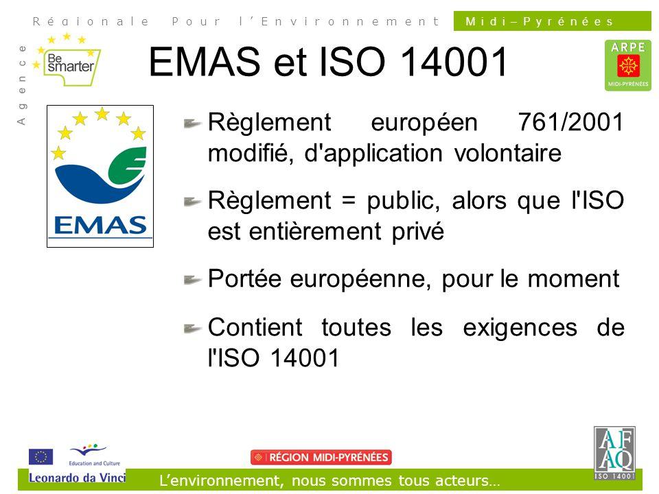 Lenvironnement, nous sommes tous acteurs… R é g i o n a l e P o u r l E n v i r o n n e m e n t A g e n c e M i d i – P y r é n é e s EMAS et ISO 14001 Règlement européen 761/2001 modifié, d application volontaire Règlement = public, alors que l ISO est entièrement privé Portée européenne, pour le moment Contient toutes les exigences de l ISO 14001