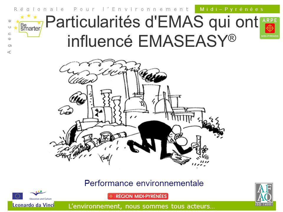 Lenvironnement, nous sommes tous acteurs… R é g i o n a l e P o u r l E n v i r o n n e m e n t A g e n c e M i d i – P y r é n é e s Particularités d EMAS qui ont influencé EMASEASY ® Performance environnementale