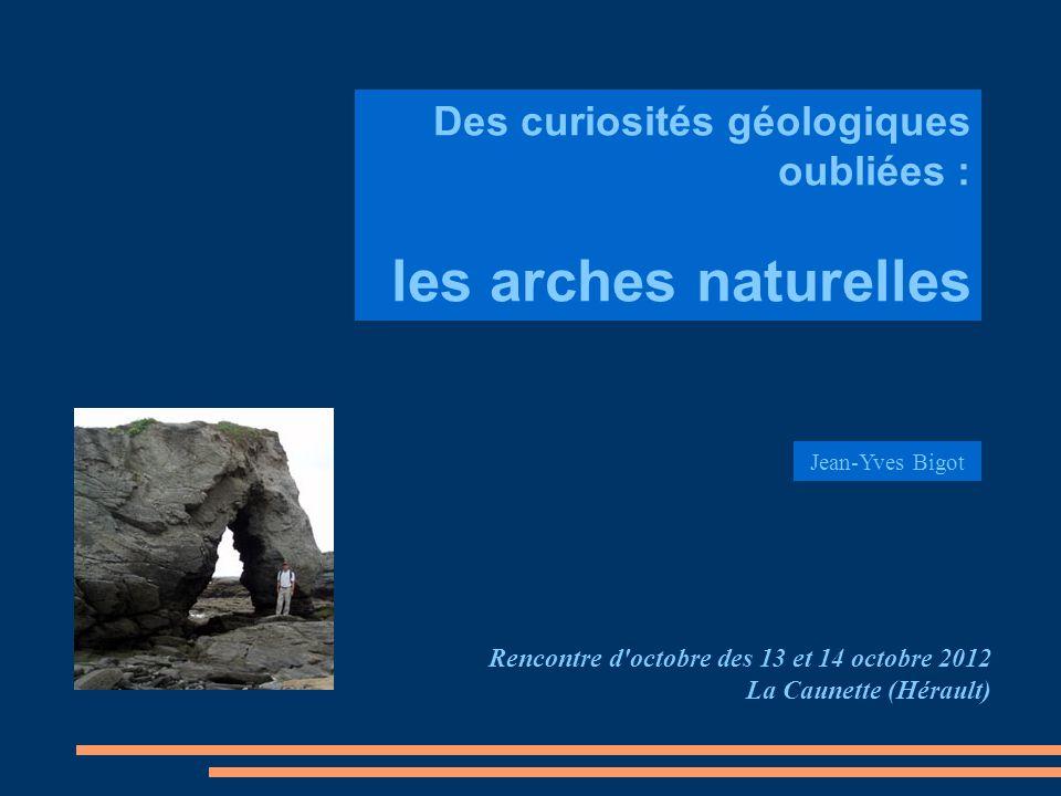 Des curiosités géologiques oubliées : les arches naturelles Rencontre d'octobre des 13 et 14 octobre 2012 La Caunette (Hérault) Jean-Yves Bigot