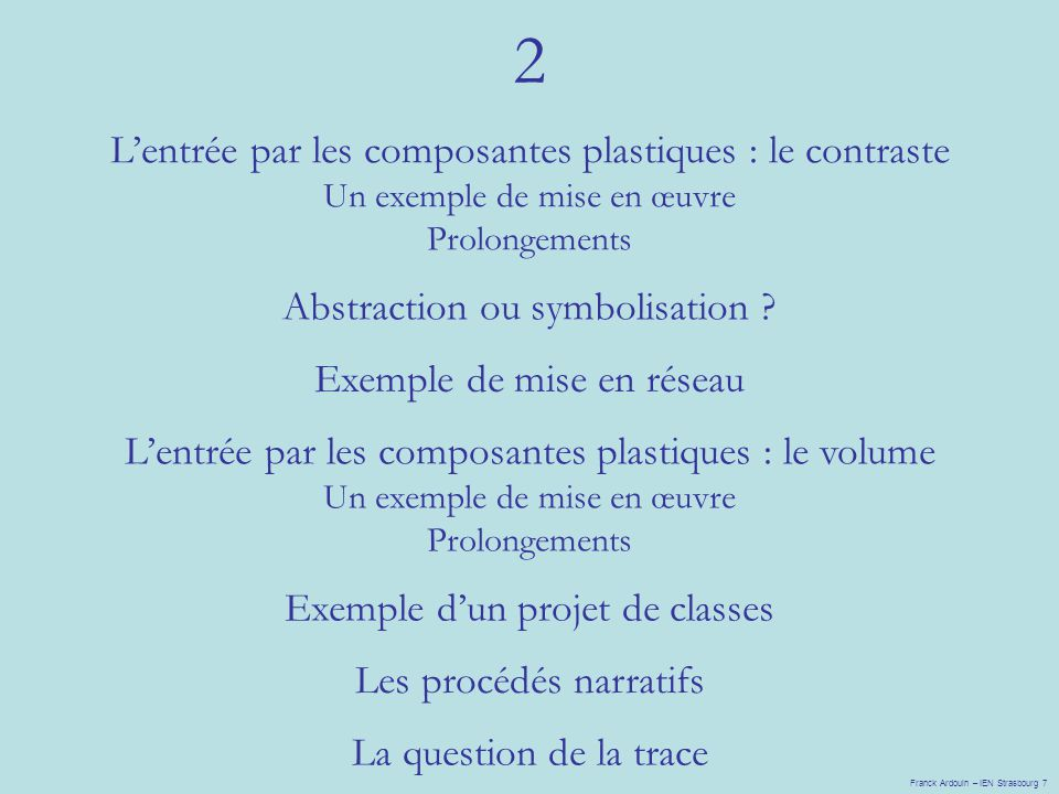 2 Franck Ardouin – IEN Strasbourg 7 Lentrée par les composantes plastiques : le contraste Un exemple de mise en œuvre Prolongements Abstraction ou symbolisation .