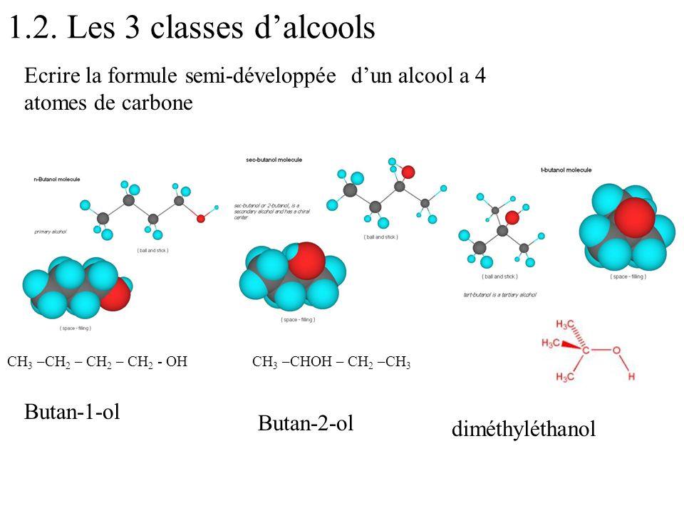 1.2. Les 3 classes dalcools Ecrire la formule semi-développée dun alcool a 4 atomes de carbone CH 3 –CH 2 – CH 2 – CH 2 - OHCH 3 –CHOH – CH 2 –CH 3 Bu