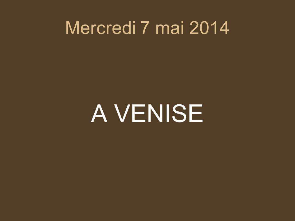 Mercredi 7 mai 2014 A VENISE