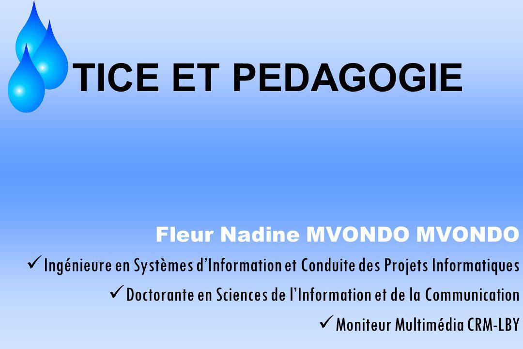 TICE ET PEDAGOGIE Fleur Nadine MVONDO MVONDO Ingénieure en Systèmes dInformation et Conduite des Projets Informatiques Doctorante en Sciences de lInfo