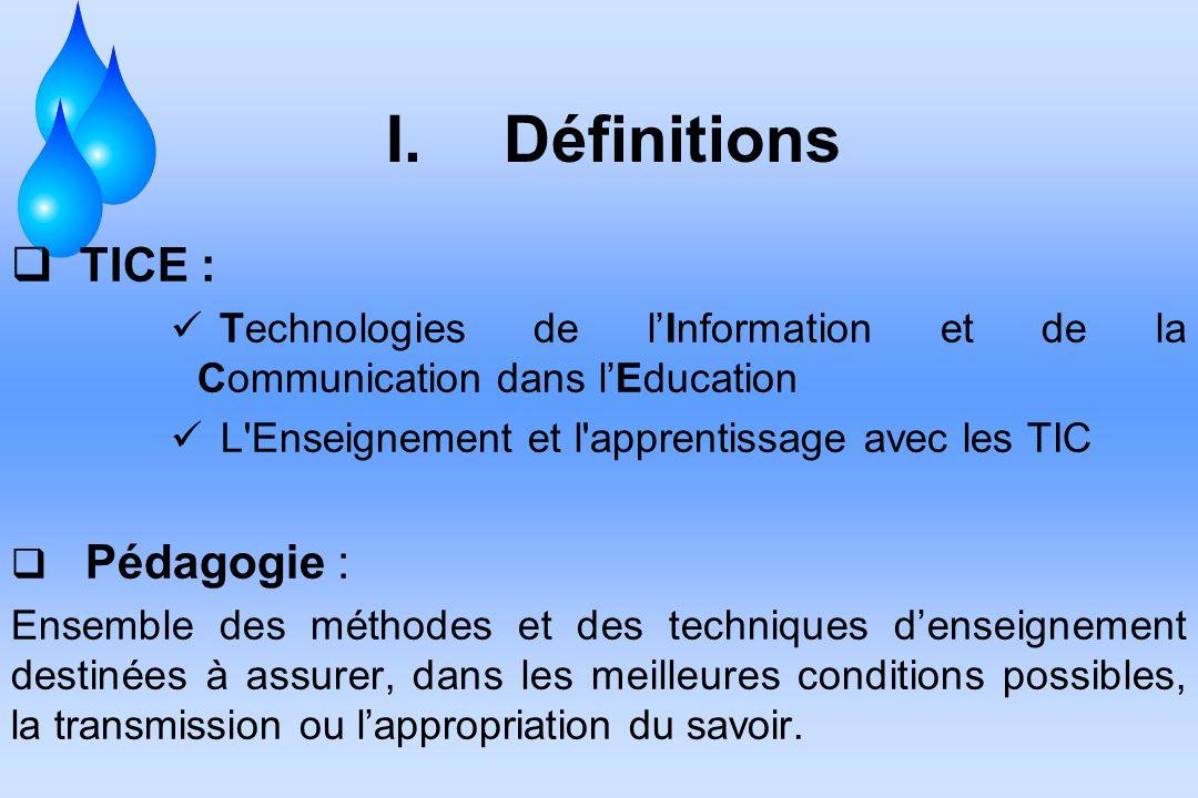 I. Définitions TICE : Technologies de lInformation et de la Communication dans lEducation L'Enseignement et l'apprentissage avec les TIC Pédagogie : E
