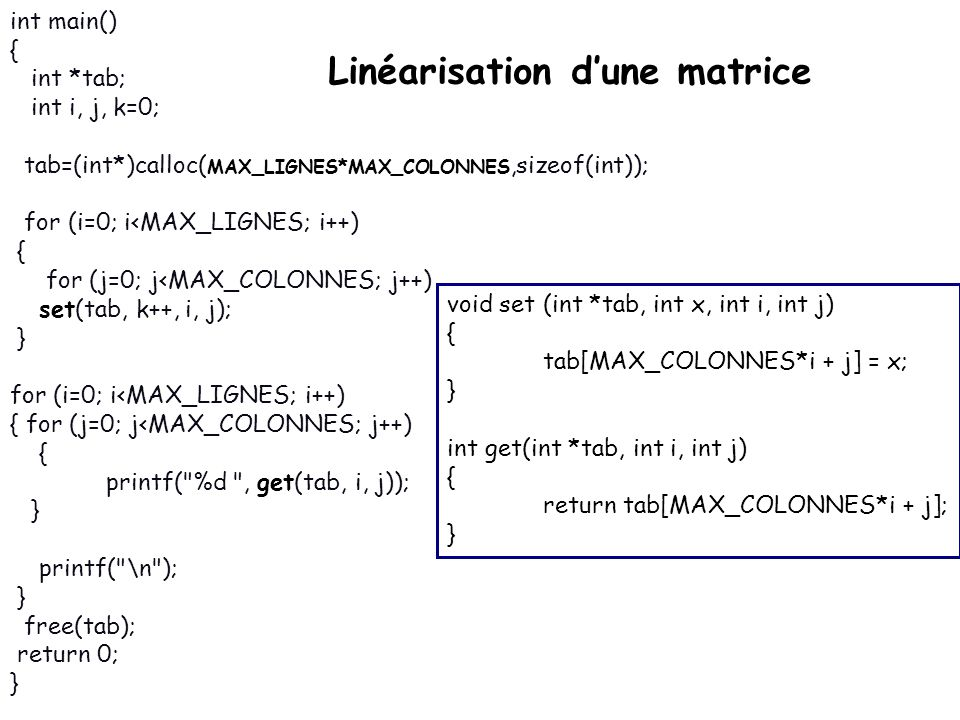 Linéarisation dune matrice int main() { int *tab; int i, j, k=0; tab=(int*)calloc( MAX_LIGNES*MAX_COLONNES,sizeof(int)); for (i=0; i<MAX_LIGNES; i++) { for (j=0; j<MAX_COLONNES; j++) set(tab, k++, i, j); } for (i=0; i<MAX_LIGNES; i++) { for (j=0; j<MAX_COLONNES; j++) { printf( %d , get(tab, i, j)); } printf( \n ); } free(tab); return 0; } void set (int *tab, int x, int i, int j) { tab[MAX_COLONNES*i + j] = x; } int get(int *tab, int i, int j) { return tab[MAX_COLONNES*i + j]; }