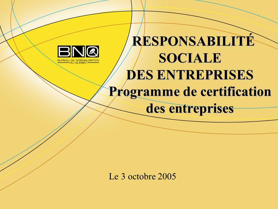 RESPONSABILITÉ SOCIALE DES ENTREPRISES Programme de certification des entreprises RESPONSABILITÉ SOCIALE DES ENTREPRISES Programme de certification des entreprises Le 3 octobre 2005