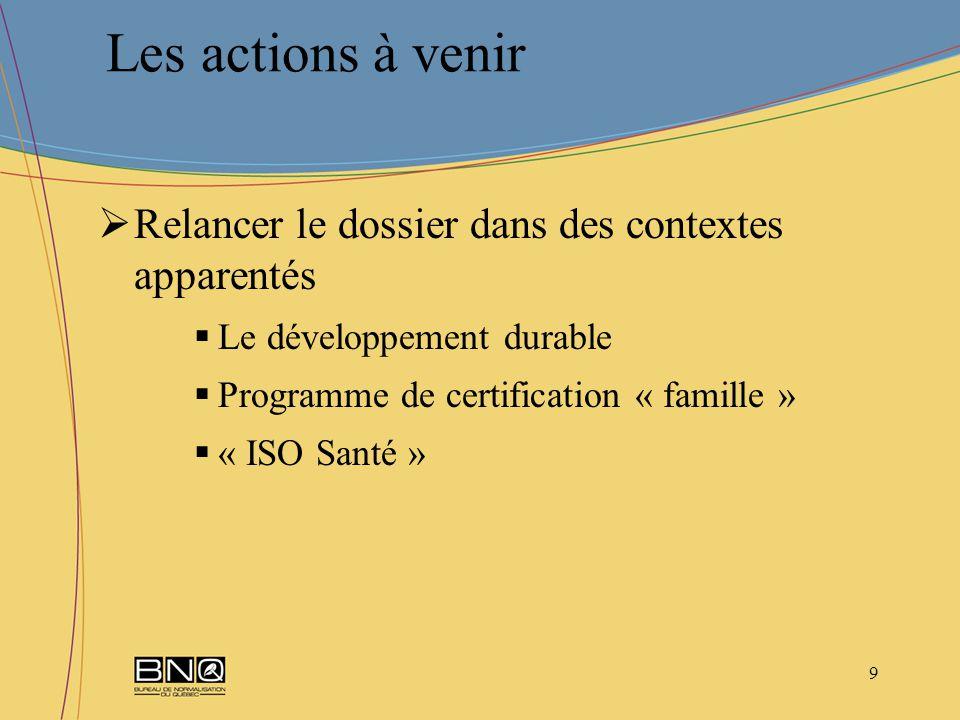 9 Relancer le dossier dans des contextes apparentés Le développement durable Programme de certification « famille » « ISO Santé » Les actions à venir