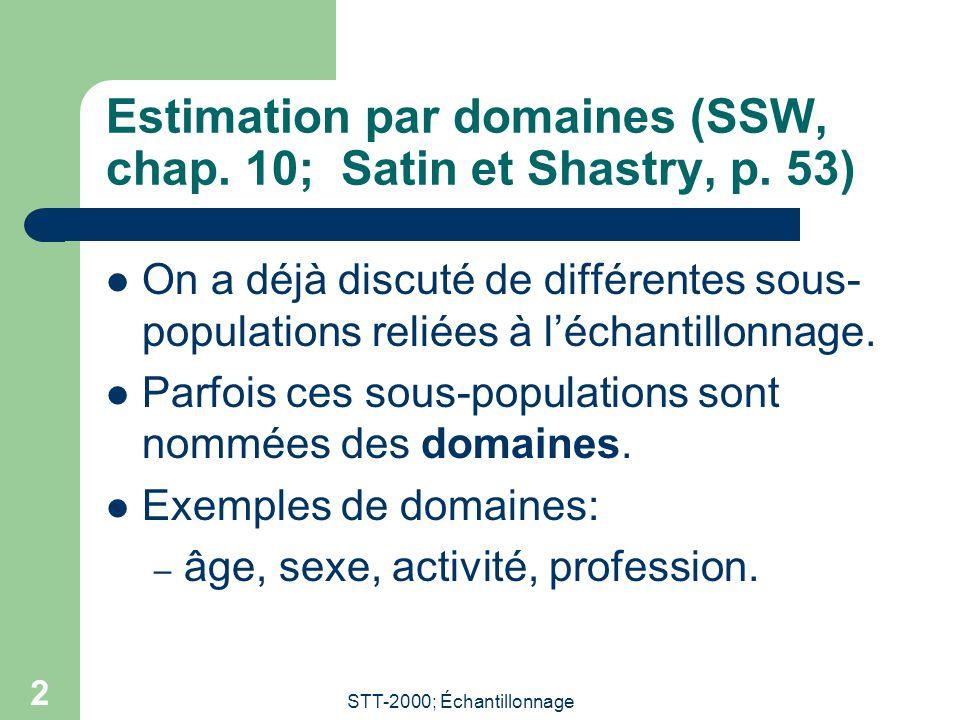 STT-2000; Échantillonnage 2 Estimation par domaines (SSW, chap. 10; Satin et Shastry, p. 53) On a déjà discuté de différentes sous- populations reliée