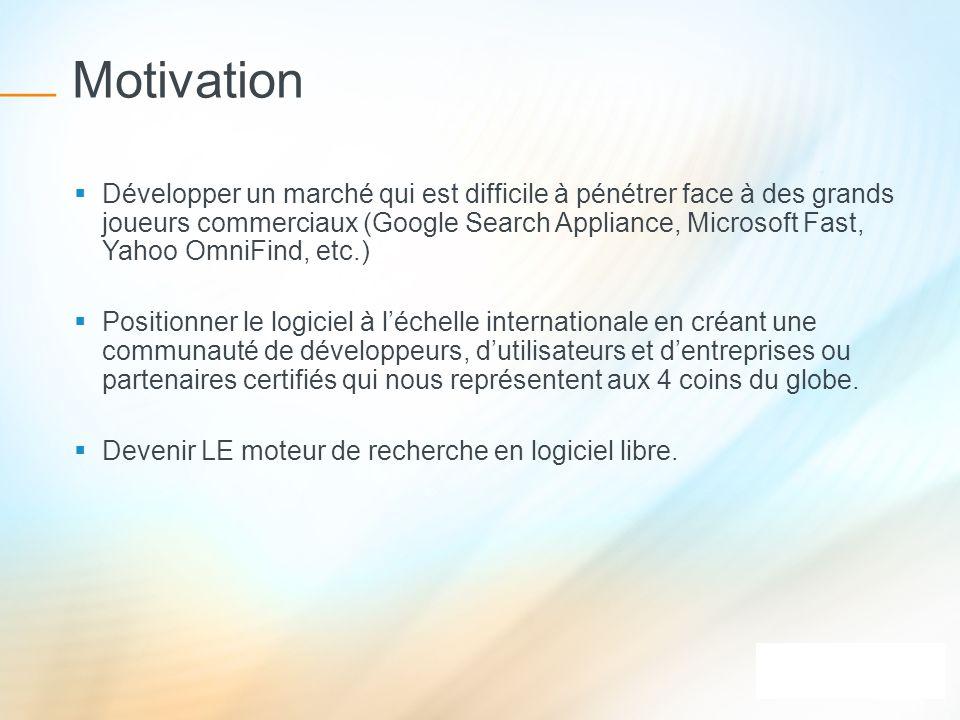 Motivation Développer un marché qui est difficile à pénétrer face à des grands joueurs commerciaux (Google Search Appliance, Microsoft Fast, Yahoo Omn