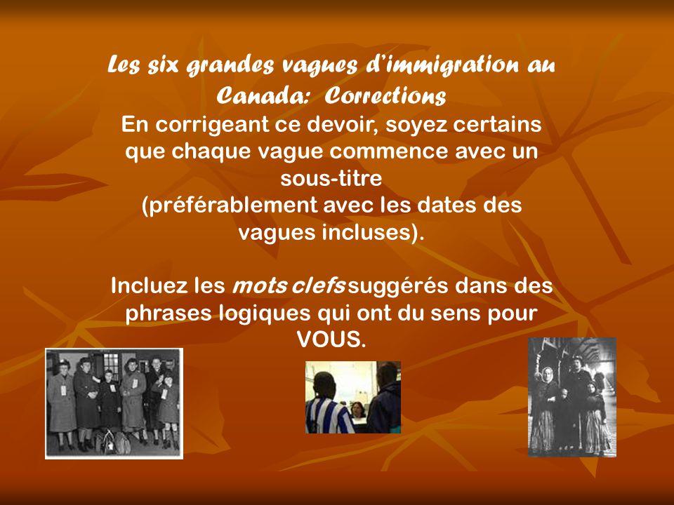 Les six grandes vagues dimmigration au Canada: Corrections En corrigeant ce devoir, soyez certains que chaque vague commence avec un sous-titre (préférablement avec les dates des vagues incluses).