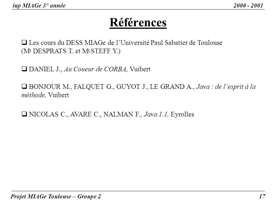 Références iup MIAGe 3° année2000 - 2001 Projet MIAGe Toulouse – Groupe 217 Les cours du DESS MIAGe de lUniversité Paul Sabatier de Toulouse (M r DESPRATS T.