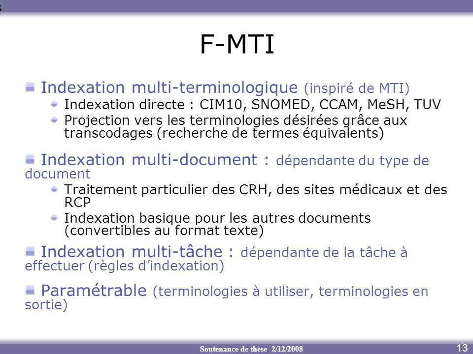 Soutenance de thèse 2/12/2008 F-MTI 13 Indexation multi-terminologique (inspiré de MTI) Indexation directe : CIM10, SNOMED, CCAM, MeSH, TUV Projection