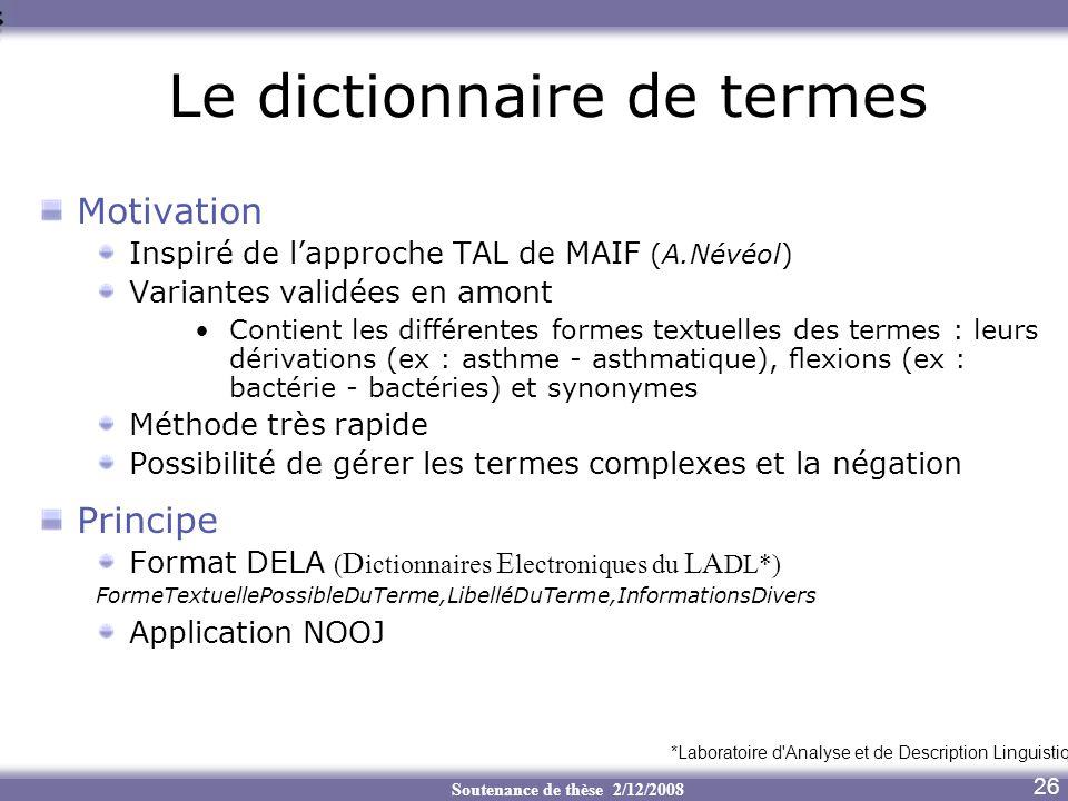 Soutenance de thèse 2/12/2008 7 Le dictionnaire de termes Motivation Inspiré de lapproche TAL de MAIF (A.Névéol) Variantes validées en amont Contient