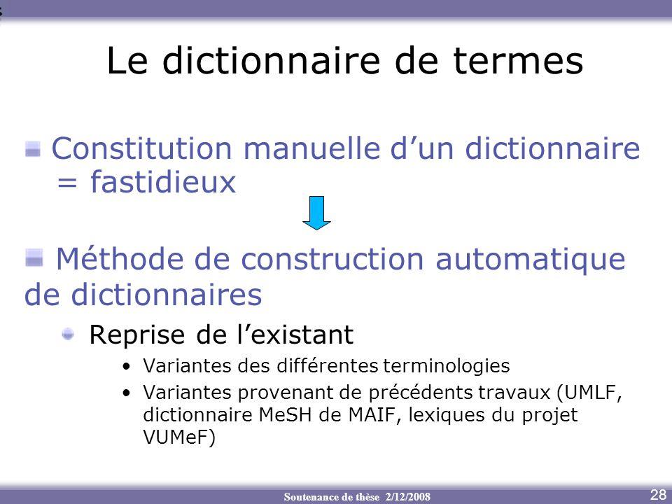 Soutenance de thèse 2/12/2008 7 Le dictionnaire de termes 28 Constitution manuelle dun dictionnaire = fastidieux Méthode de construction automatique d