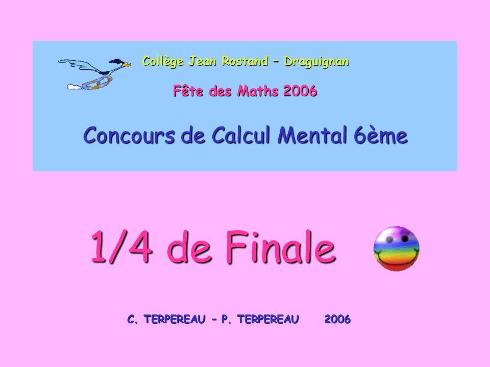 Collège Jean Rostand – Draguignan Fête des Maths 2006 Concours de Calcul Mental 6ème C. TERPEREAU – P. TERPEREAU 2006 1/4 de Finale