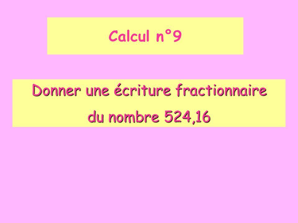 Calcul n°9 Donner une écriture fractionnaire du nombre 524,16