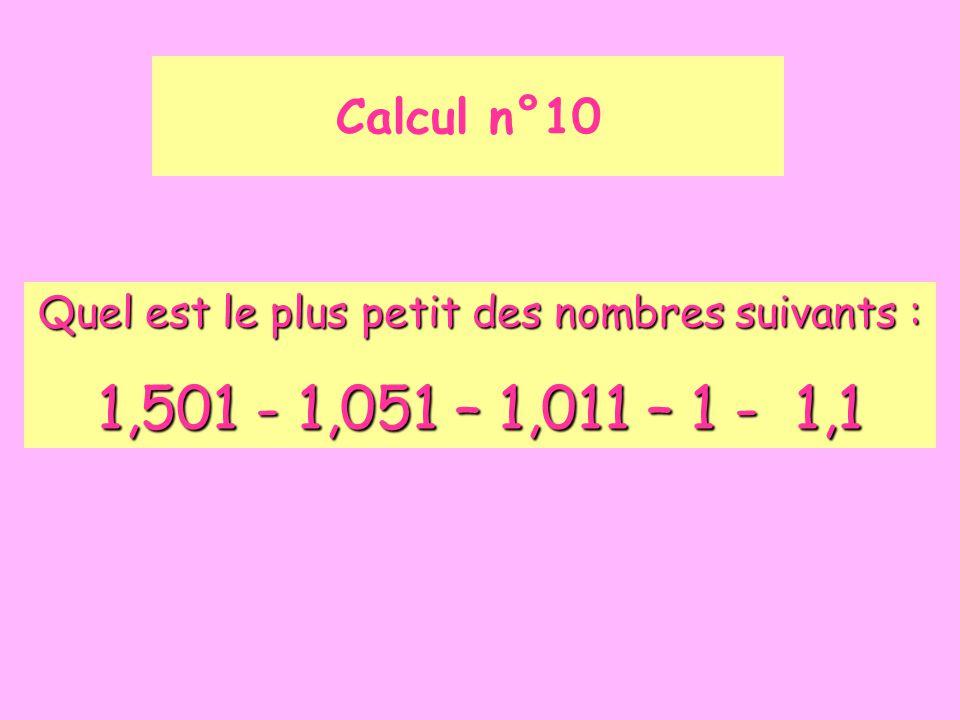Calcul n°10 Quel est le plus petit des nombres suivants : 1,501 - 1,051 – 1,011 – 1 - 1,1