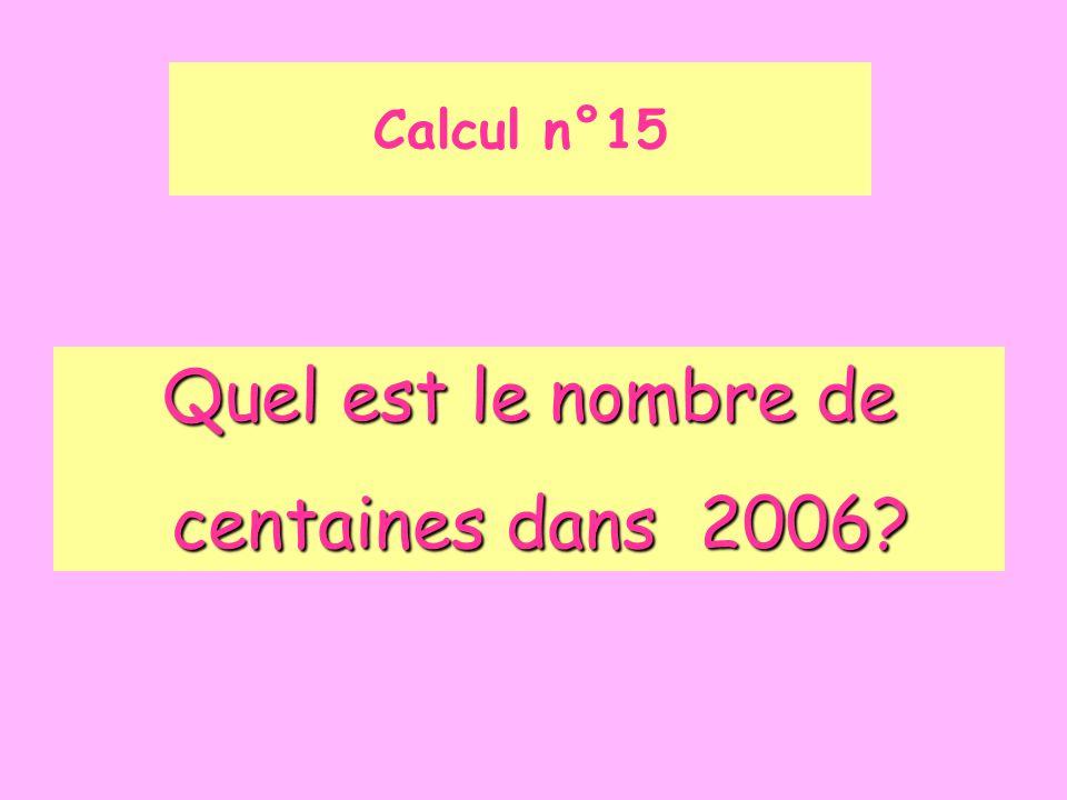 Calcul n°15 Quel est le nombre de centaines dans 2006? centaines dans 2006?
