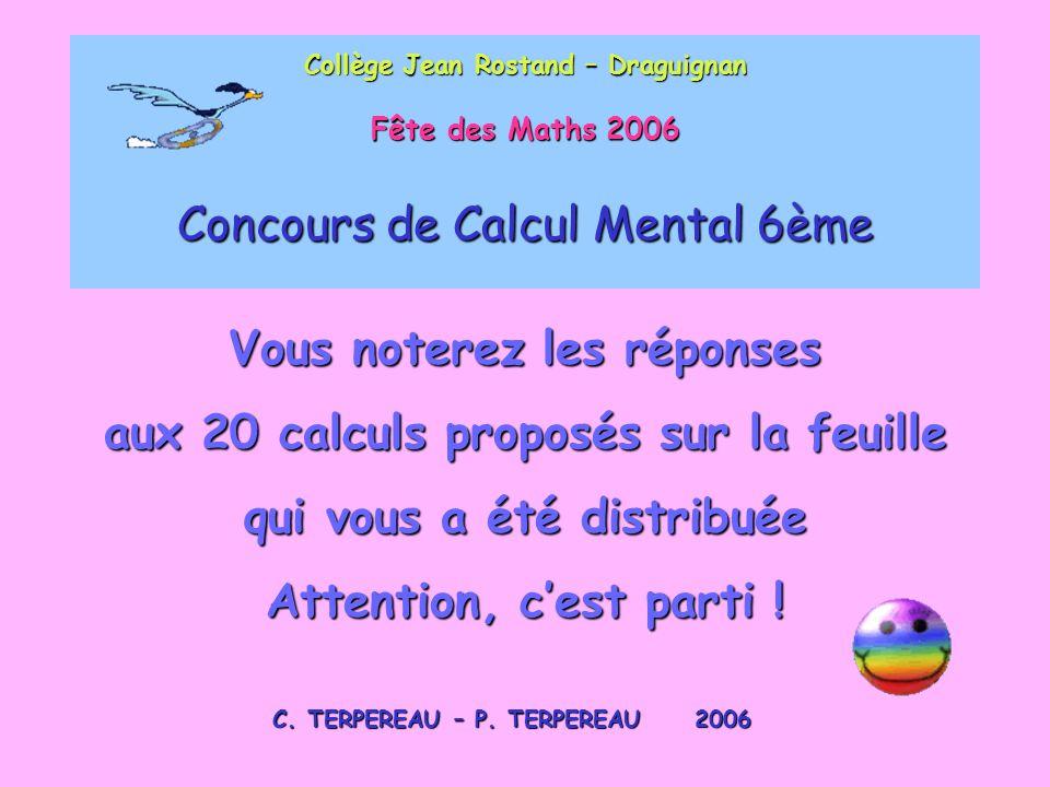 Collège Jean Rostand – Draguignan Fête des Maths 2006 Concours de Calcul Mental 6ème C. TERPEREAU – P. TERPEREAU 2006 Vous noterez les réponses aux 20