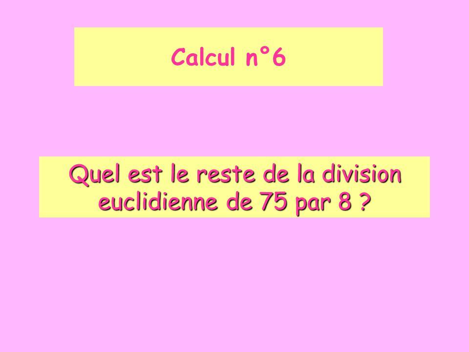 Calcul n°6 Quel est le reste de la division euclidienne de 75 par 8 ?