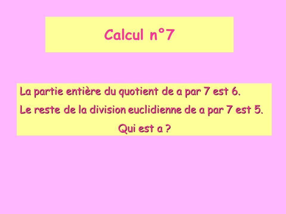 Calcul n°7 La partie entière du quotient de a par 7 est 6. Le reste de la division euclidienne de a par 7 est 5. Qui est a ?