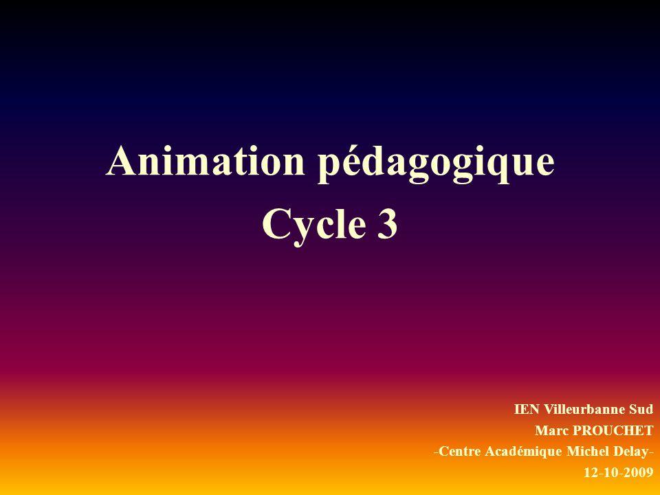 Animation pédagogique Cycle 3 IEN Villeurbanne Sud Marc PROUCHET -Centre Académique Michel Delay- 12-10-2009