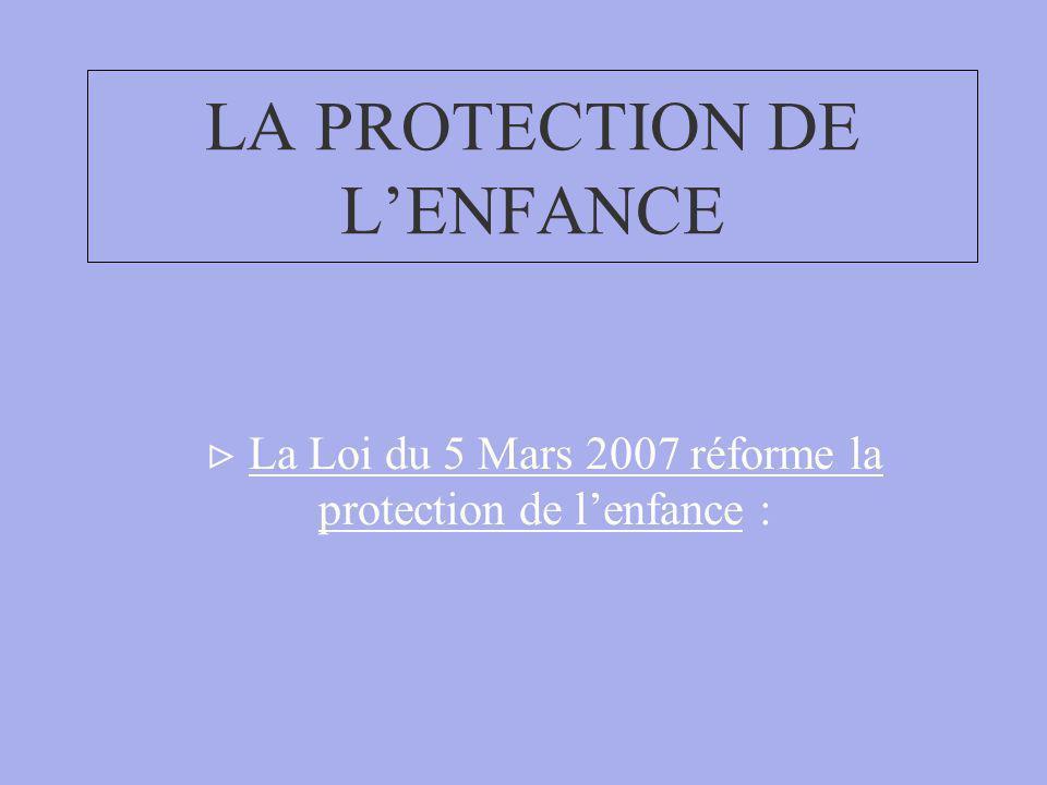 LA PROTECTION DE LENFANCE La Loi du 5 Mars 2007 réforme la protection de lenfance :