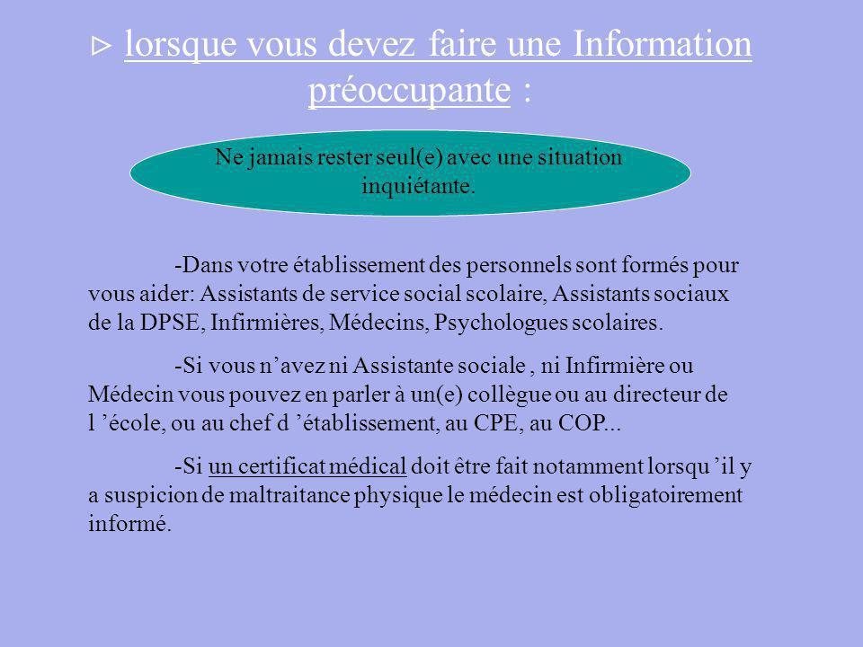 lorsque vous devez faire une Information préoccupante : -Dans votre établissement des personnels sont formés pour vous aider: Assistants de service social scolaire, Assistants sociaux de la DPSE, Infirmières, Médecins, Psychologues scolaires.