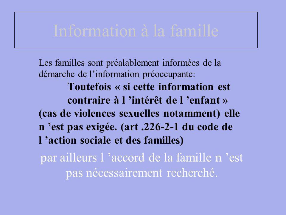 Information à la famille Les familles sont préalablement informées de la démarche de linformation préoccupante: Toutefois « si cette information est contraire à l intérêt de l enfant » (cas de violences sexuelles notamment) elle n est pas exigée.